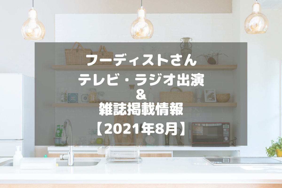 フーディストさんのテレビ・ラジオ出演&雑誌掲載情報をチェック!【2021年8月】